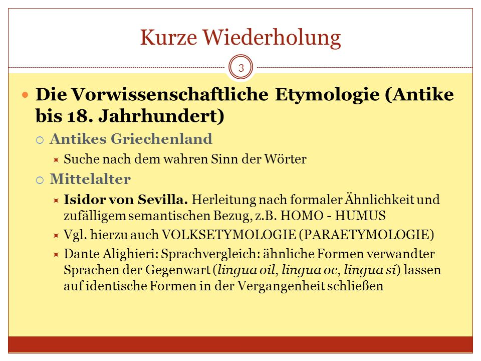Kurze Wiederholung 3 Die Vorwissenschaftliche Etymologie (Antike bis 18. Jahrhundert) Antikes Griechenland Suche nach dem wahren Sinn der Wörter Mitte