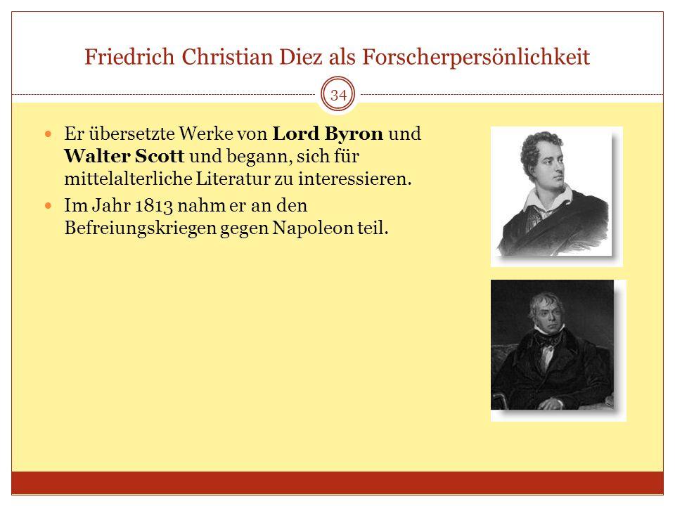 Friedrich Christian Diez als Forscherpersönlichkeit 34 Er übersetzte Werke von Lord Byron und Walter Scott und begann, sich für mittelalterliche Liter