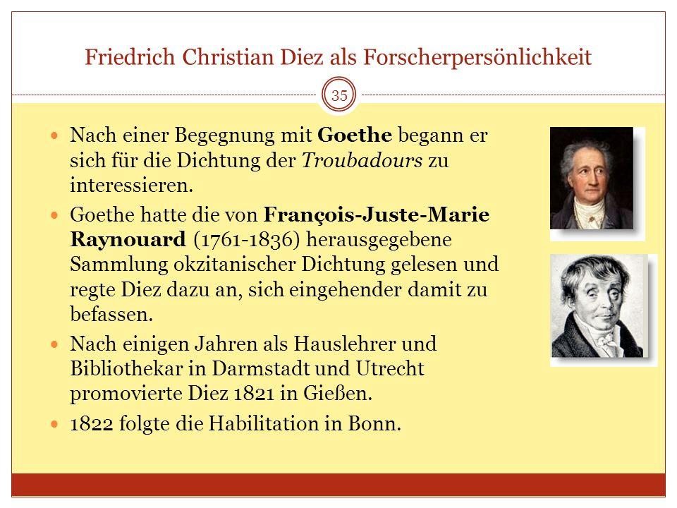 Friedrich Christian Diez als Forscherpersönlichkeit 35 Nach einer Begegnung mit Goethe begann er sich für die Dichtung der Troubadours zu interessiere