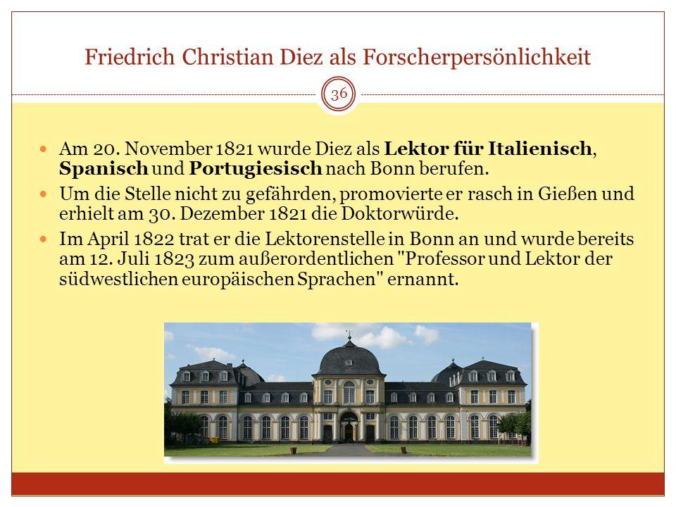 Friedrich Christian Diez als Forscherpersönlichkeit 36 Am 20. November 1821 wurde Diez als Lektor für Italienisch, Spanisch und Portugiesisch nach Bon