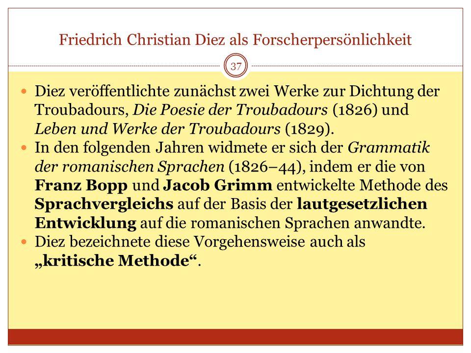 Friedrich Christian Diez als Forscherpersönlichkeit 37 Diez veröffentlichte zunächst zwei Werke zur Dichtung der Troubadours, Die Poesie der Troubadou