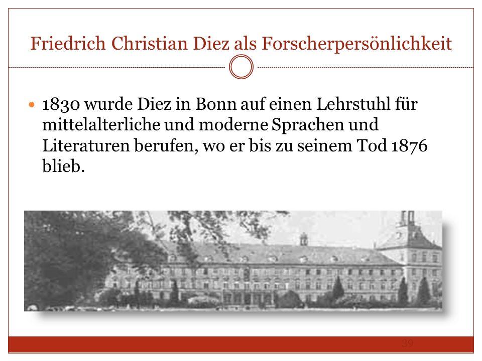 39 Friedrich Christian Diez als Forscherpersönlichkeit 1830 wurde Diez in Bonn auf einen Lehrstuhl für mittelalterliche und moderne Sprachen und Liter