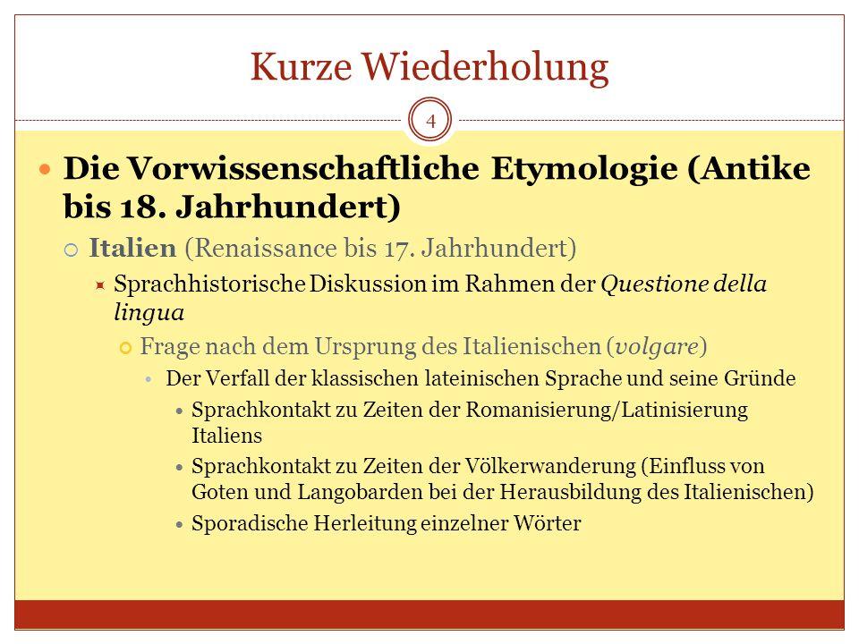 Kurze Wiederholung 4 Die Vorwissenschaftliche Etymologie (Antike bis 18. Jahrhundert) Italien (Renaissance bis 17. Jahrhundert) Sprachhistorische Disk