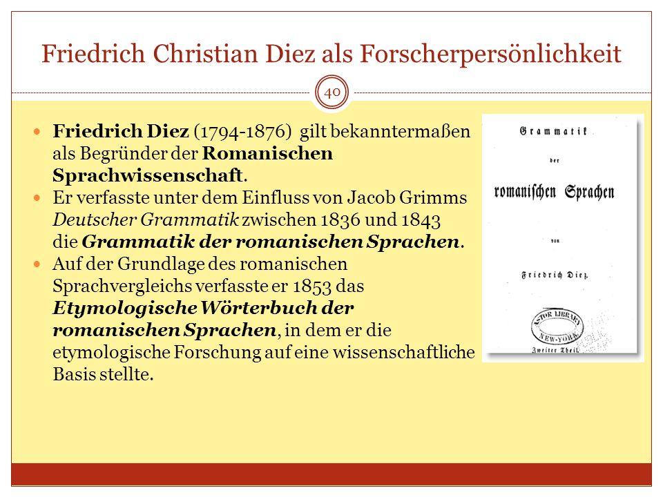 Friedrich Christian Diez als Forscherpersönlichkeit 40 Friedrich Diez (1794-1876) gilt bekanntermaßen als Begründer der Romanischen Sprachwissenschaft