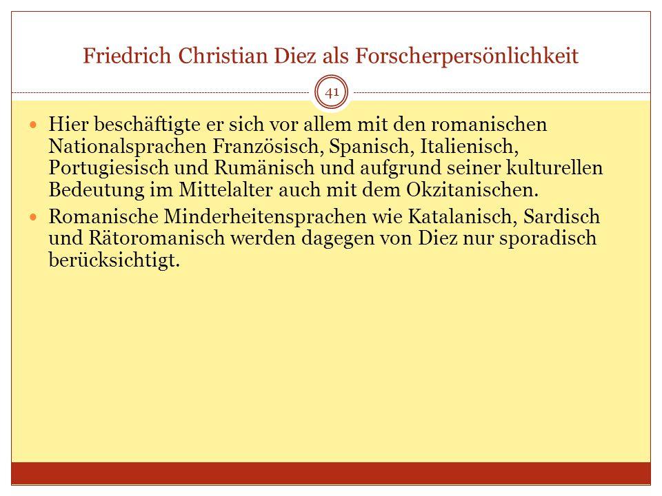 41 Friedrich Christian Diez als Forscherpersönlichkeit Hier beschäftigte er sich vor allem mit den romanischen Nationalsprachen Französisch, Spanisch,