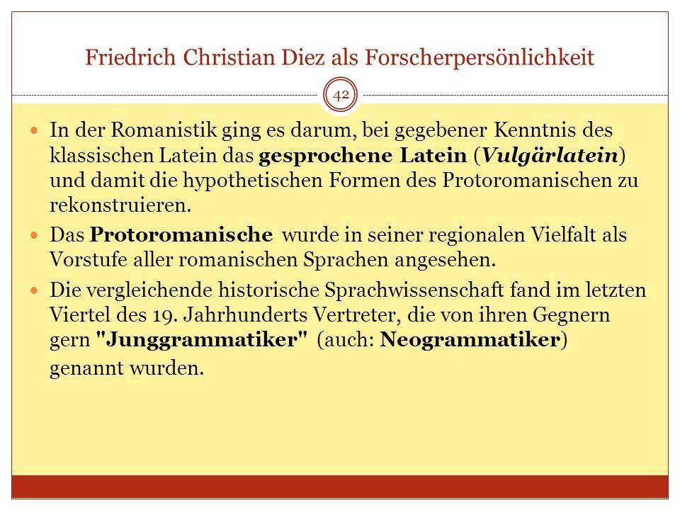 42 Friedrich Christian Diez als Forscherpersönlichkeit In der Romanistik ging es darum, bei gegebener Kenntnis des klassischen Latein das gesprochene