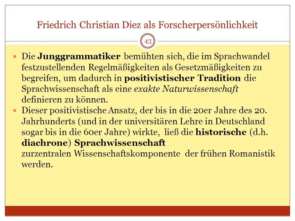 43 Friedrich Christian Diez als Forscherpersönlichkeit Die Junggrammatiker bemühten sich, die im Sprachwandel festzustellenden Regelmäßigkeiten als Ge