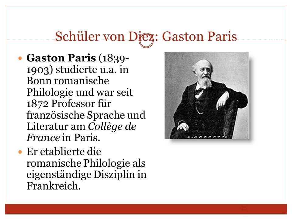 45 Schüler von Diez: Gaston Paris Gaston Paris (1839- 1903) studierte u.a. in Bonn romanische Philologie und war seit 1872 Professor für französische