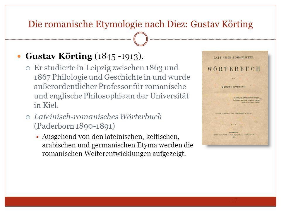 47 Die romanische Etymologie nach Diez: Gustav Körting Gustav Körting (1845 -1913). Er studierte in Leipzig zwischen 1863 und 1867 Philologie und Gesc
