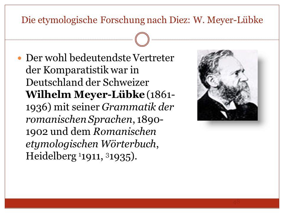 48 Die etymologische Forschung nach Diez: W. Meyer-Lübke Der wohl bedeutendste Vertreter der Komparatistik war in Deutschland der Schweizer Wilhelm Me
