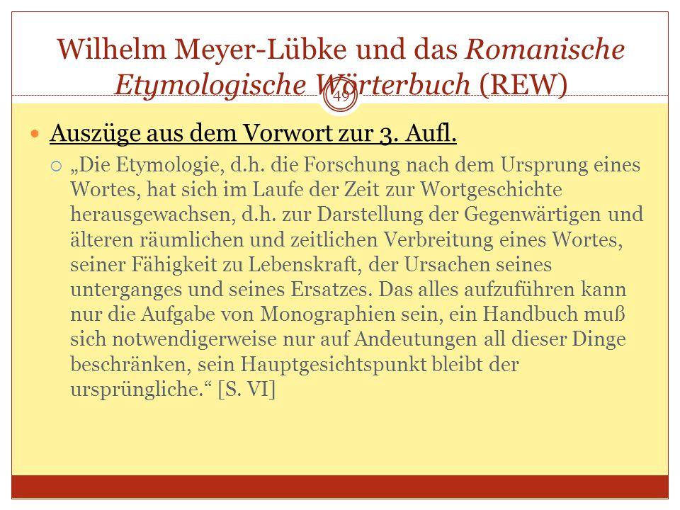 49 Wilhelm Meyer-Lübke und das Romanische Etymologische Wörterbuch (REW) Auszüge aus dem Vorwort zur 3. Aufl. Die Etymologie, d.h. die Forschung nach