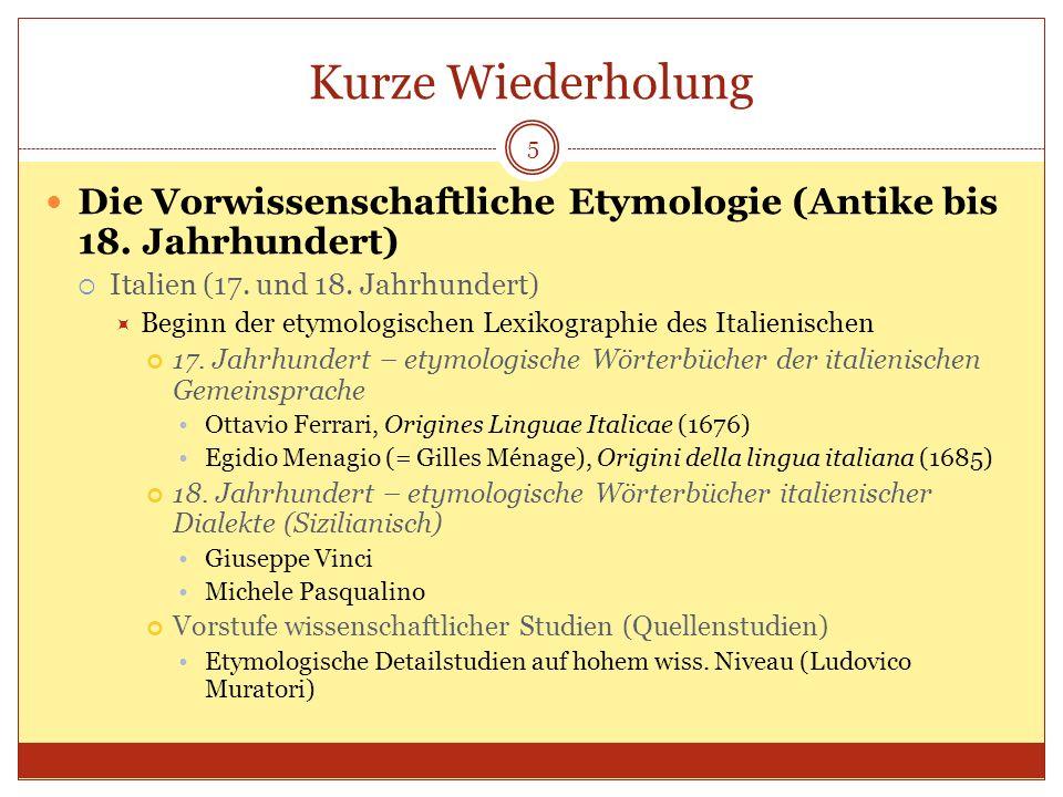 Kurze Wiederholung 5 Die Vorwissenschaftliche Etymologie (Antike bis 18. Jahrhundert) Italien (17. und 18. Jahrhundert) Beginn der etymologischen Lexi