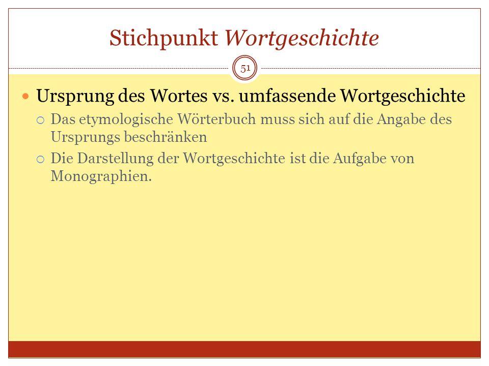 51 Stichpunkt Wortgeschichte Ursprung des Wortes vs. umfassende Wortgeschichte Das etymologische Wörterbuch muss sich auf die Angabe des Ursprungs bes