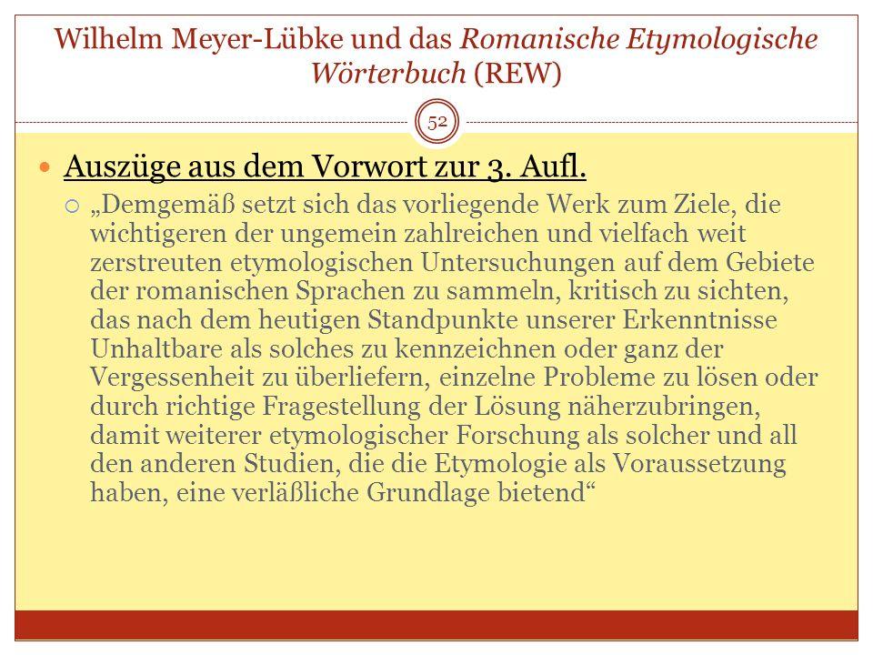 52 Wilhelm Meyer-Lübke und das Romanische Etymologische Wörterbuch (REW) Auszüge aus dem Vorwort zur 3. Aufl. Demgemäß setzt sich das vorliegende Werk