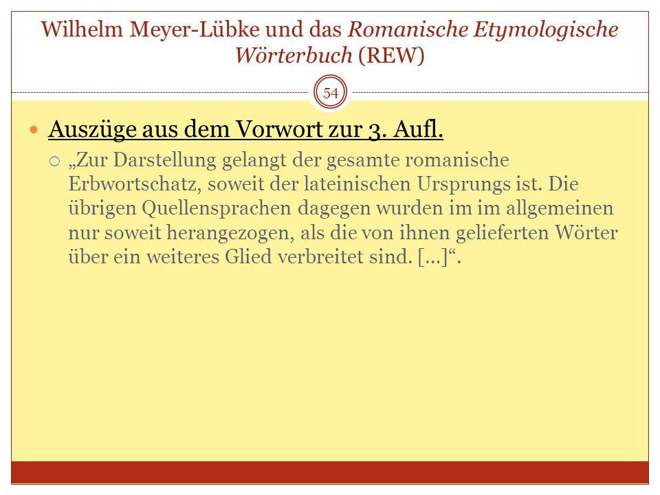 54 Wilhelm Meyer-Lübke und das Romanische Etymologische Wörterbuch (REW) Auszüge aus dem Vorwort zur 3. Aufl. Zur Darstellung gelangt der gesamte roma