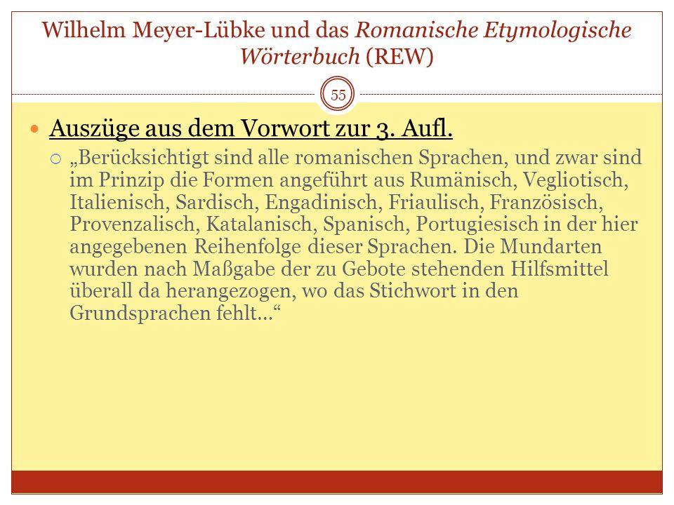 55 Wilhelm Meyer-Lübke und das Romanische Etymologische Wörterbuch (REW) Auszüge aus dem Vorwort zur 3. Aufl. Berücksichtigt sind alle romanischen Spr
