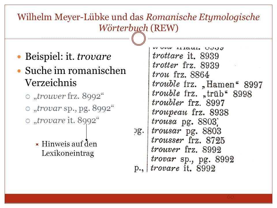 60 Wilhelm Meyer-Lübke und das Romanische Etymologische Wörterbuch (REW) Beispiel: it. trovare Suche im romanischen Verzeichnis trouver frz. 8992 trov