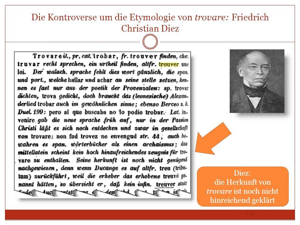 64 Die Kontroverse um die Etymologie von trovare: Friedrich Christian Diez Diez: die Herkunft von trovare ist noch nicht hinreichend geklärt