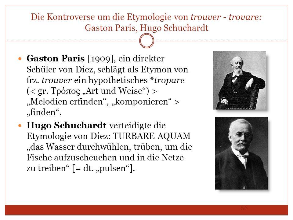 66 Die Kontroverse um die Etymologie von trouver - trovare: Gaston Paris, Hugo Schuchardt Gaston Paris [1909], ein direkter Schüler von Diez, schlägt