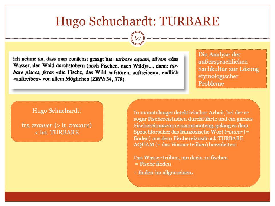 67 Hugo Schuchardt: TURBARE Hugo Schuchardt: frz. trouver (> it. trovare) < lat. TURBARE In monatelanger detektivischer Arbeit, bei der er sogar Fisch
