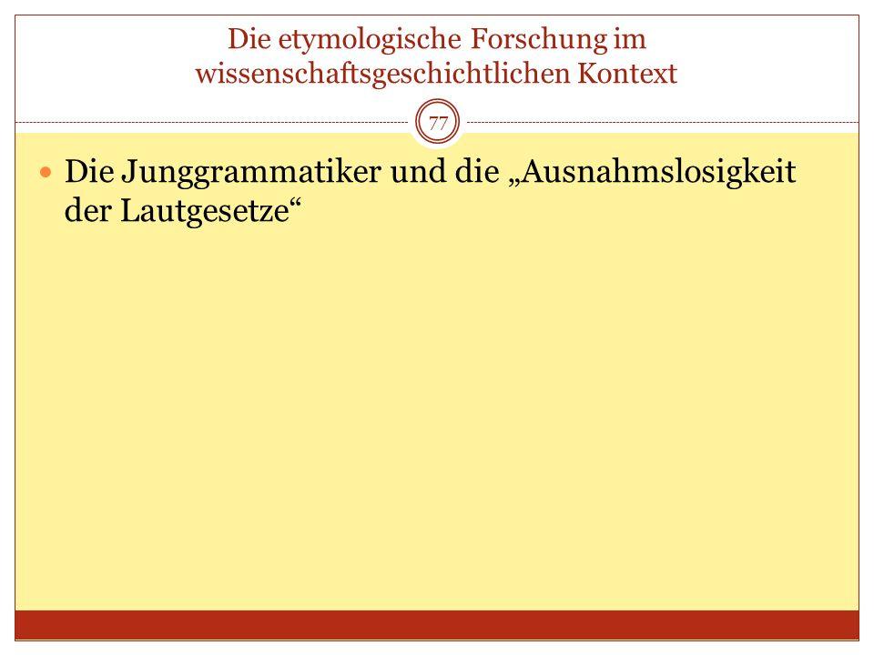 77 Die etymologische Forschung im wissenschaftsgeschichtlichen Kontext Die Junggrammatiker und die Ausnahmslosigkeit der Lautgesetze