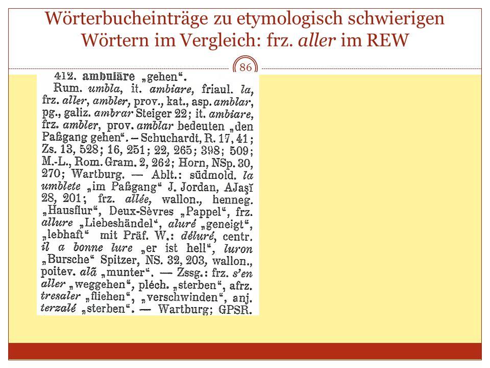 86 Wörterbucheinträge zu etymologisch schwierigen Wörtern im Vergleich: frz. aller im REW