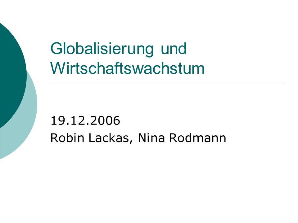 Globalisierung und Wirtschaftswachstum 19.12.2006 Robin Lackas, Nina Rodmann
