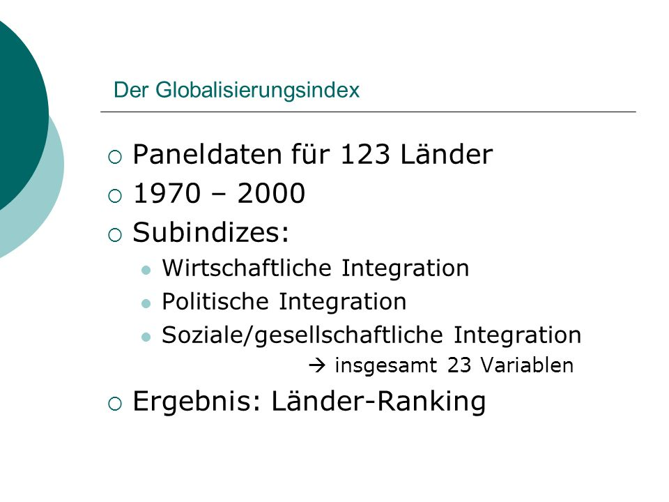 Der Globalisierungsindex Paneldaten für 123 Länder 1970 – 2000 Subindizes: Wirtschaftliche Integration Politische Integration Soziale/gesellschaftliche Integration insgesamt 23 Variablen Ergebnis: Länder-Ranking