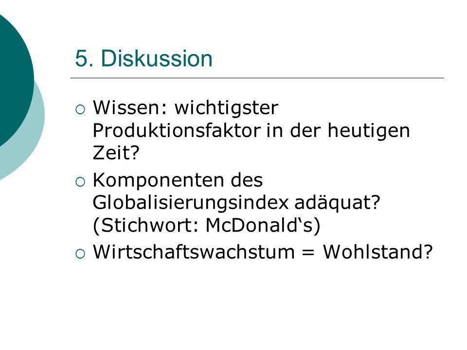 5. Diskussion Wissen: wichtigster Produktionsfaktor in der heutigen Zeit? Komponenten des Globalisierungsindex adäquat? (Stichwort: McDonalds) Wirtsch