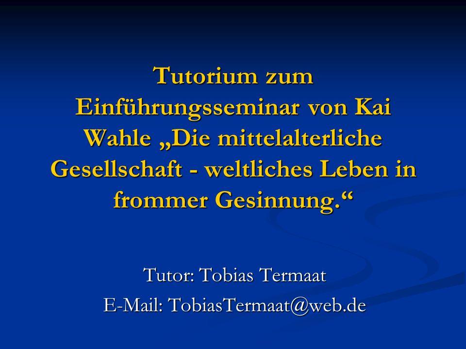 Tutorium zum Einführungsseminar von Kai Wahle Die mittelalterliche Gesellschaft - weltliches Leben in frommer Gesinnung. Tutor: Tobias Termaat E-Mail: