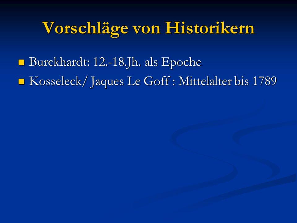 Vorschläge von Historikern Burckhardt: 12.-18.Jh. als Epoche Burckhardt: 12.-18.Jh. als Epoche Kosseleck/ Jaques Le Goff : Mittelalter bis 1789 Kossel