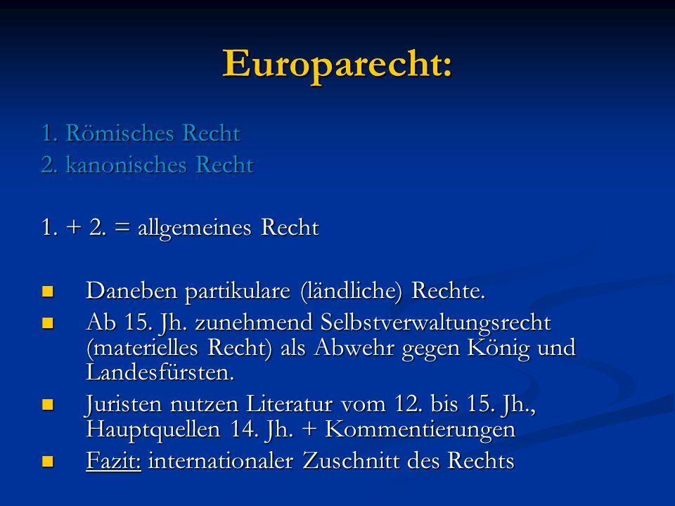 Europarecht: 1. Römisches Recht 2. kanonisches Recht 1. + 2. = allgemeines Recht Daneben partikulare (ländliche) Rechte. Daneben partikulare (ländlich