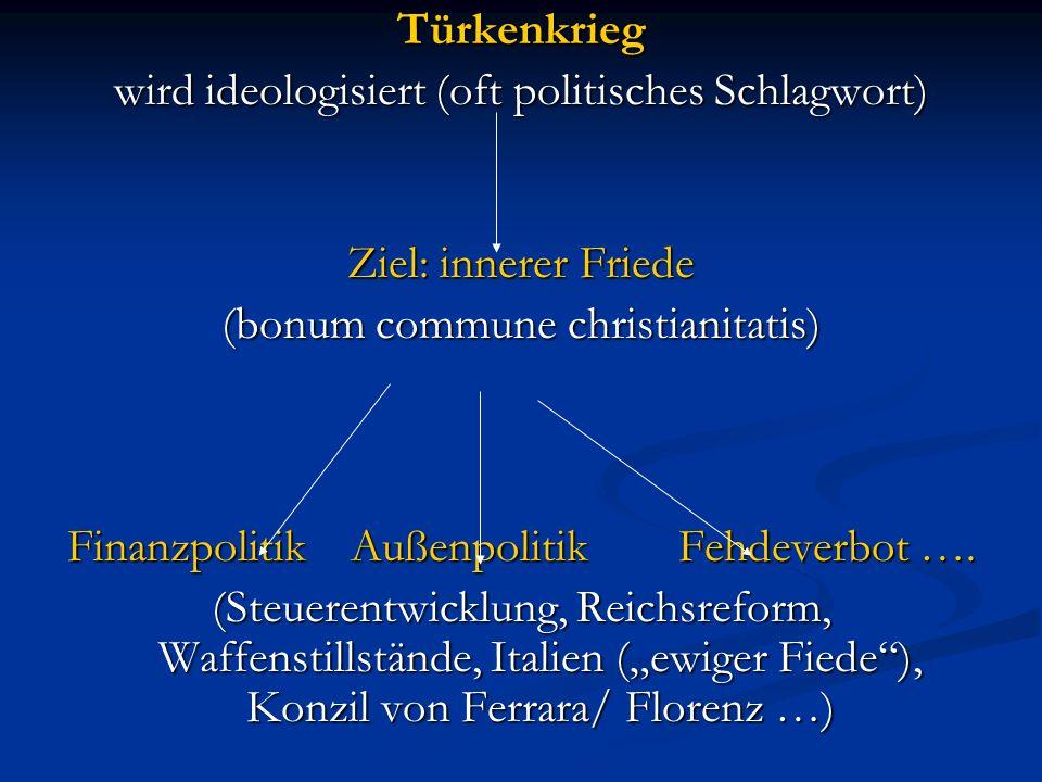 Türkenkrieg wird ideologisiert (oft politisches Schlagwort) Ziel: innerer Friede (bonum commune christianitatis) Finanzpolitik Außenpolitik Fehdeverbot ….