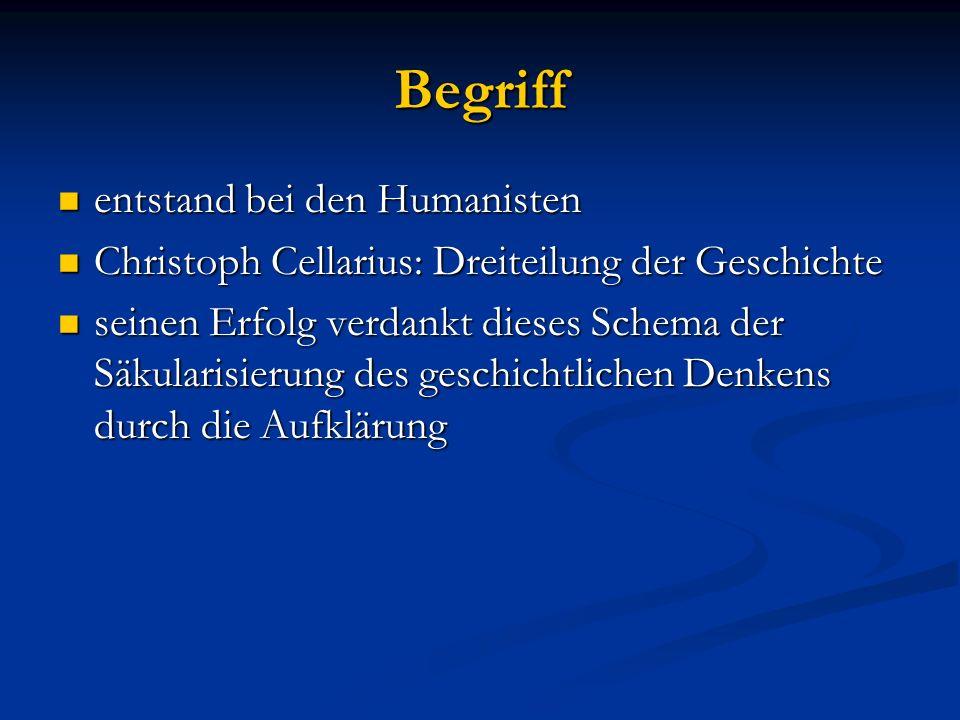 Begriff entstand bei den Humanisten entstand bei den Humanisten Christoph Cellarius: Dreiteilung der Geschichte Christoph Cellarius: Dreiteilung der G