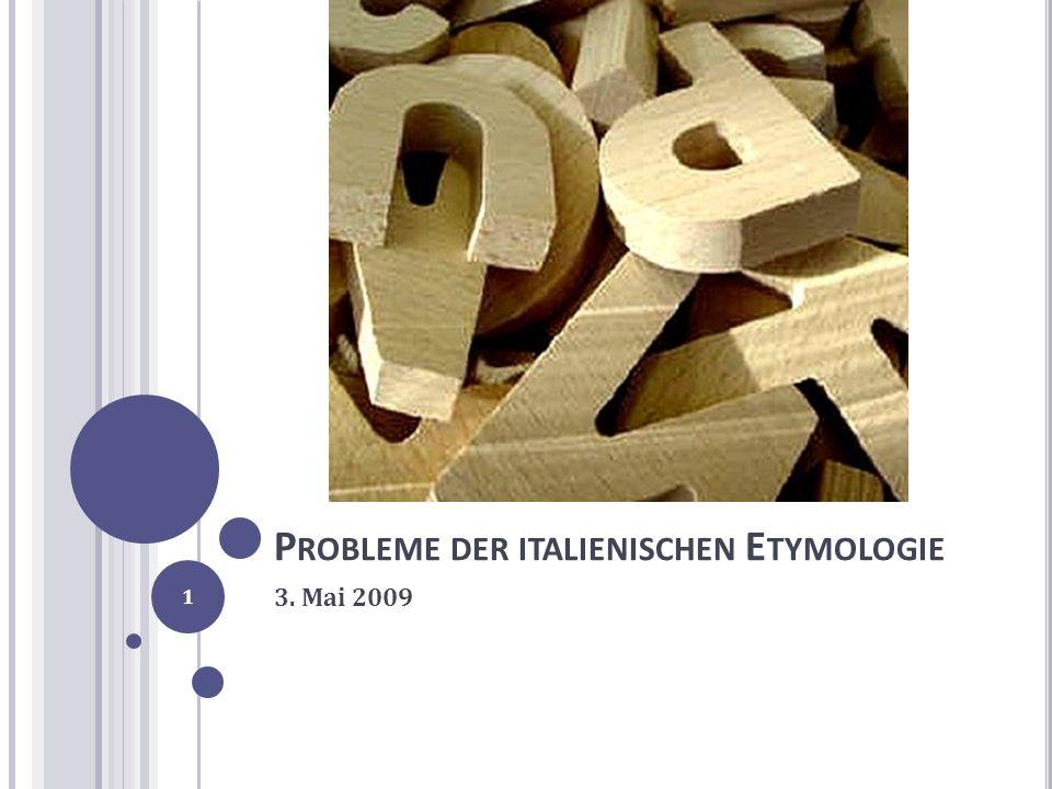 P ROBLEME DER ITALIENISCHEN E TYMOLOGIE 3. Mai 2009 1