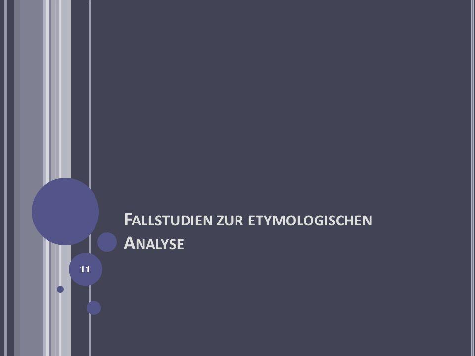 F ALLSTUDIEN ZUR ETYMOLOGISCHEN A NALYSE 11