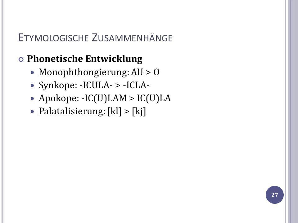 E TYMOLOGISCHE Z USAMMENHÄNGE Phonetische Entwicklung Monophthongierung: AU > O Synkope: -ICULA- > -ICLA- Apokope: -IC(U)LAM > IC(U)LA Palatalisierung