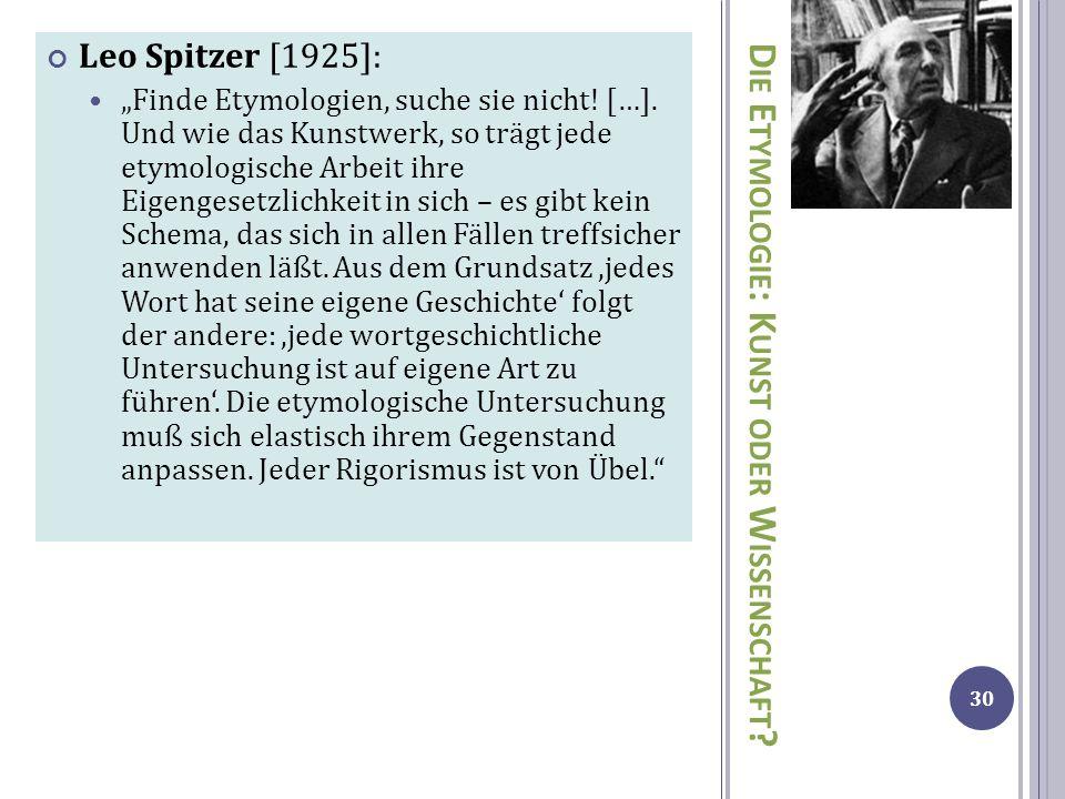 D IE E TYMOLOGIE : K UNST ODER W ISSENSCHAFT ? Leo Spitzer [1925]: Finde Etymologien, suche sie nicht! […]. Und wie das Kunstwerk, so trägt jede etymo