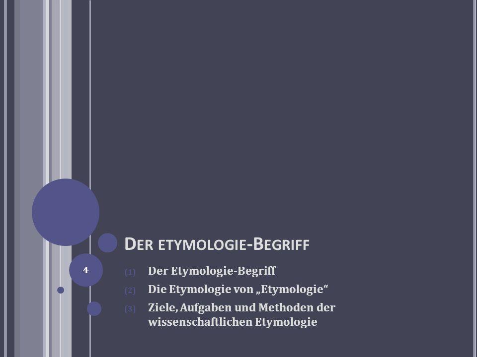 D ER ETYMOLOGIE -B EGRIFF (1) Der Etymologie-Begriff (2) Die Etymologie von Etymologie (3) Ziele, Aufgaben und Methoden der wissenschaftlichen Etymolo