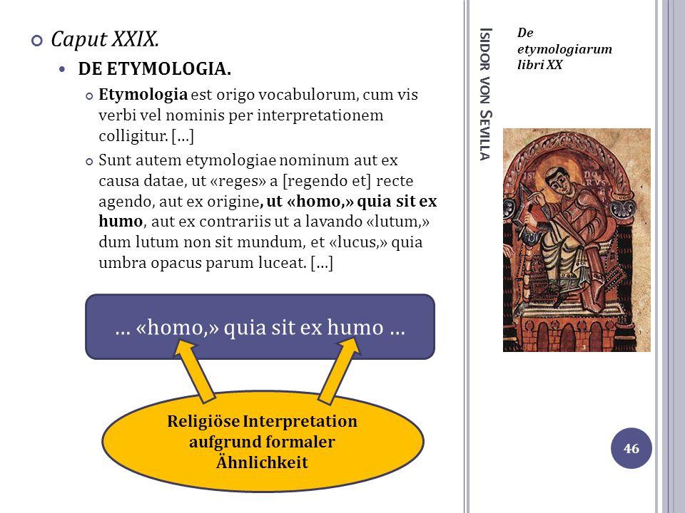 I SIDOR VON S EVILLA De etymologiarum libri XX Caput XXIX. DE ETYMOLOGIA. Etymologia est origo vocabulorum, cum vis verbi vel nominis per interpretati