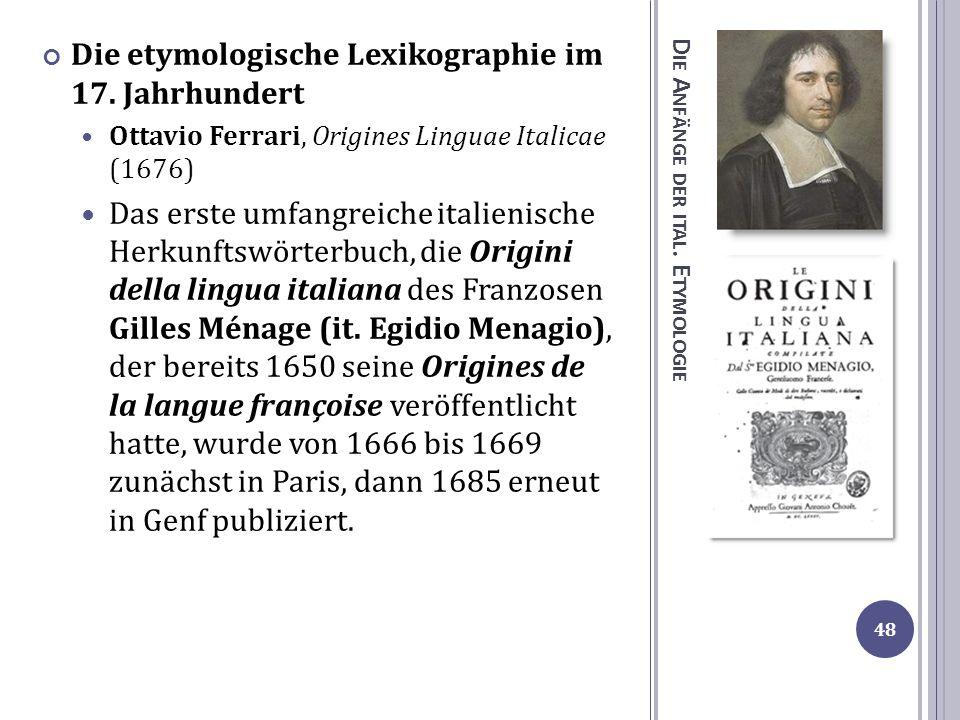 D IE A NFÄNGE DER ITAL. E TYMOLOGIE Die etymologische Lexikographie im 17. Jahrhundert Ottavio Ferrari, Origines Linguae Italicae (1676) Das erste umf
