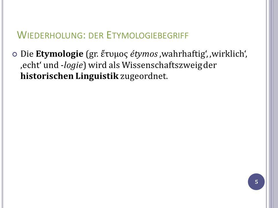 W IEDERHOLUNG : DER E TYMOLOGIEBEGRIFF Die Etymologie (gr. τυμος étymos wahrhaftig, wirklich, echt und -logie) wird als Wissenschaftszweig der histori