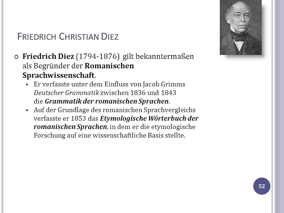 F RIEDRICH C HRISTIAN D IEZ Friedrich Diez (1794-1876) gilt bekanntermaßen als Begründer der Romanischen Sprachwissenschaft. Er verfasste unter dem Ei