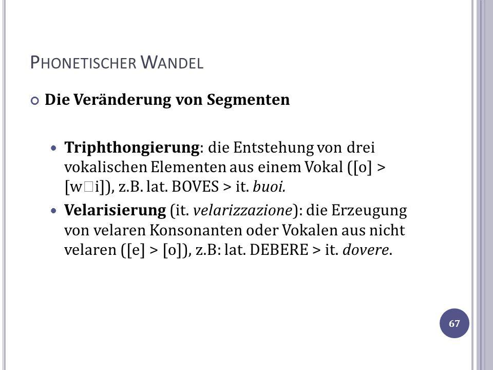 P HONETISCHER W ANDEL Die Veränderung von Segmenten Triphthongierung: die Entstehung von drei vokalischen Elementen aus einem Vokal ([o] > [w i]), z.B