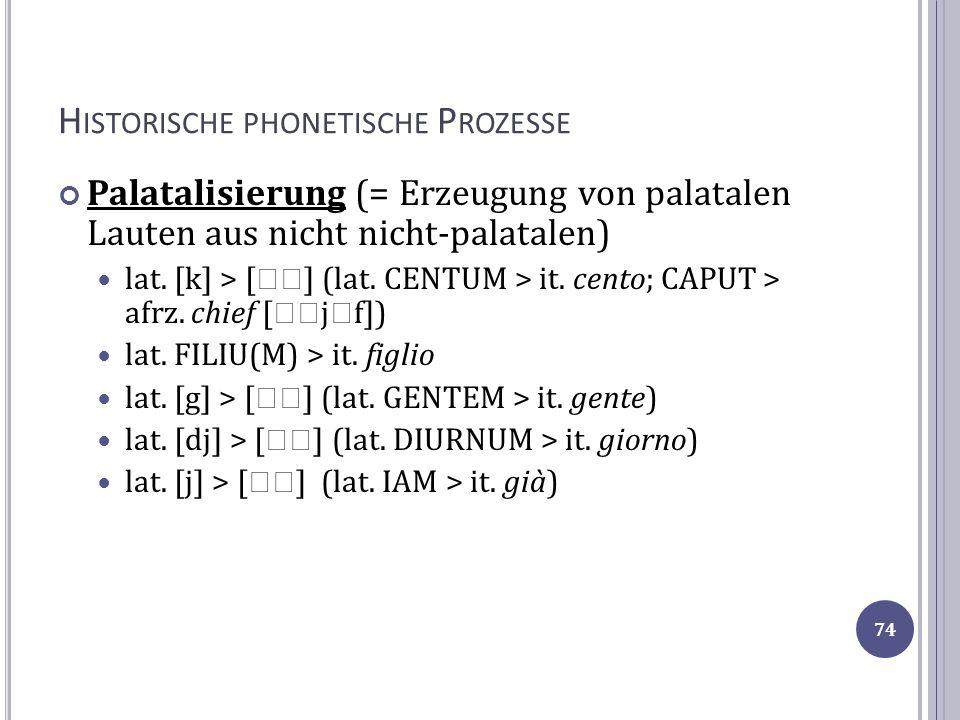 H ISTORISCHE PHONETISCHE P ROZESSE Palatalisierung (= Erzeugung von palatalen Lauten aus nicht nicht-palatalen) lat. [k] > [ ] (lat. CENTUM > it. cent