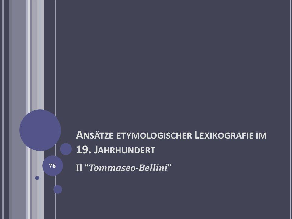 A NSÄTZE ETYMOLOGISCHER L EXIKOGRAFIE IM 19. J AHRHUNDERT Il Tommaseo-Bellini 76