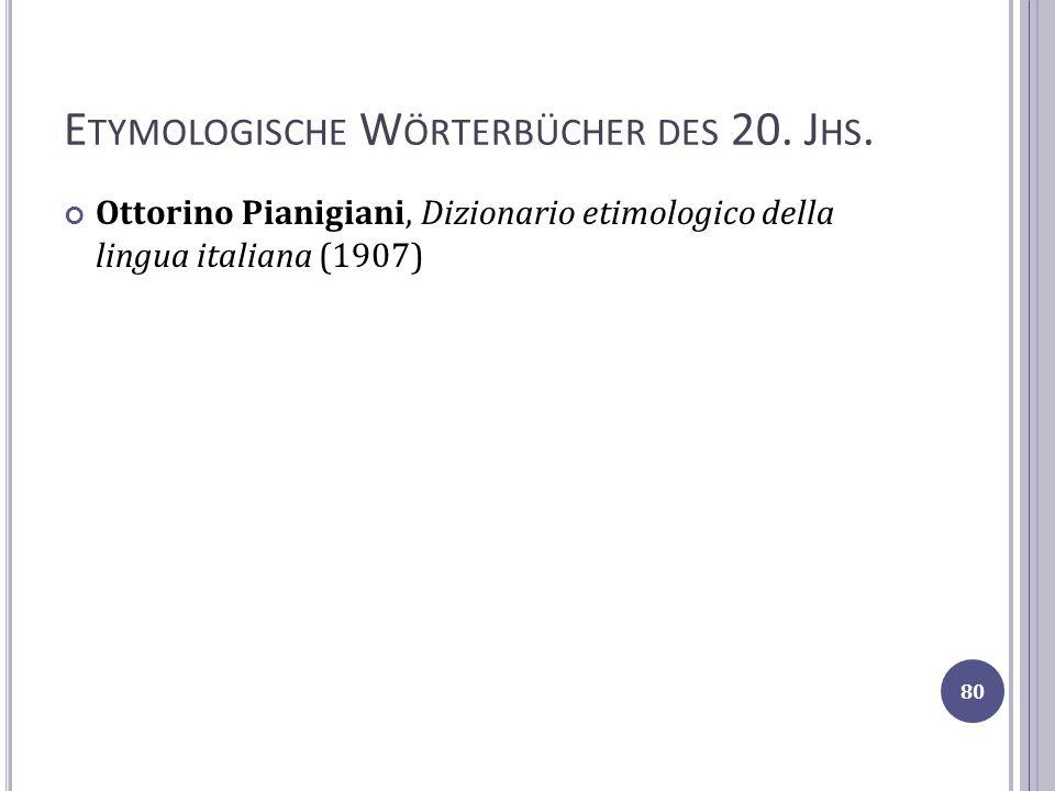 E TYMOLOGISCHE W ÖRTERBÜCHER DES 20. J HS. Ottorino Pianigiani, Dizionario etimologico della lingua italiana (1907) 80
