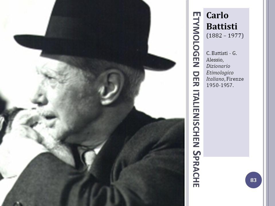 E TYMOLOGEN DER ITALIENISCHEN S PRACHE Carlo Battisti (1882 – 1977) C. Battisti - G. Alessio, Dizionario Etimologico Italiano, Firenze 1950-1957. 83