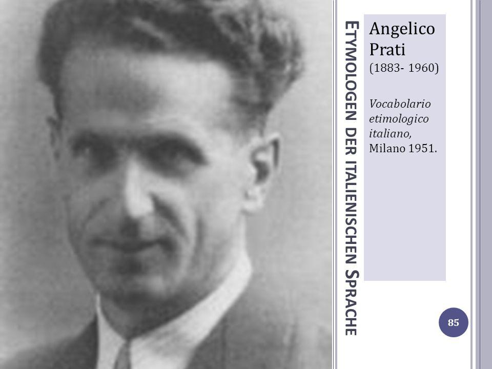 E TYMOLOGEN DER ITALIENISCHEN S PRACHE Angelico Prati (1883- 1960) Vocabolario etimologico italiano, Milano 1951. 85