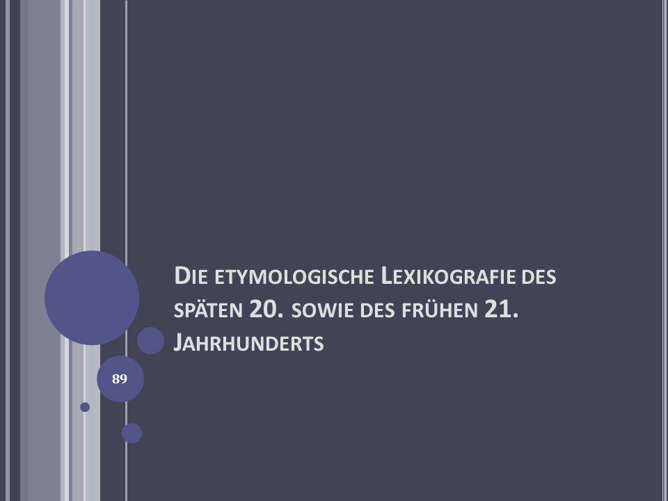 D IE ETYMOLOGISCHE L EXIKOGRAFIE DES SPÄTEN 20. SOWIE DES FRÜHEN 21. J AHRHUNDERTS 89